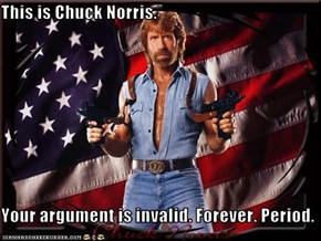 This is Chuck Norris.  Your argument is invalid. Forever. Period.