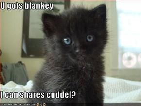 U gots blankey  I can shares cuddel?