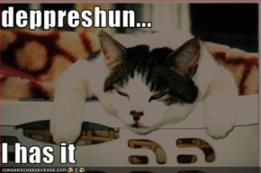 deppreshun...  I has it