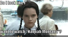 "Do I look like I  want to watch ""Hannah Montana""?"