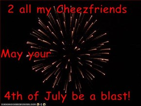 2 all my Cheezfriends May your 4th of July be a blast!