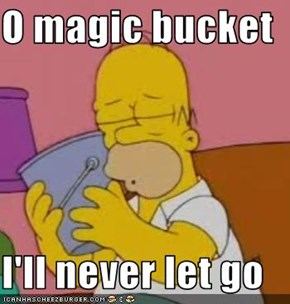 O magic bucket  I'll never let go