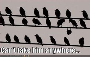 Can't take him anywhere...