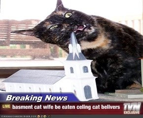 Breaking News - basment cat wife be eaten celing cat belivers