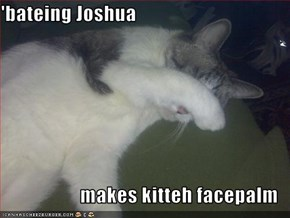 'bateing Joshua  makes kitteh facepalm