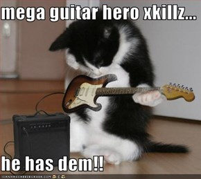 mega guitar hero xkillz...  he has dem!!