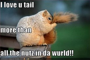 I love u tail more than all the nutz in da wurld!!