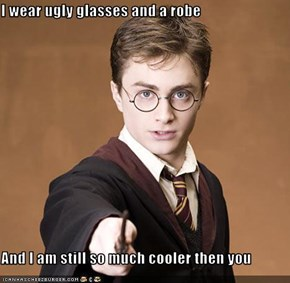 I wear ugly glasses and a robe  And I am still so much cooler then you