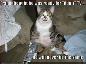 "Frank thought he was ready for ""Adult"" TV ...  ... he will never be the same"