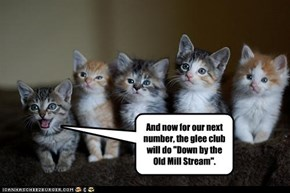 """And now for our next number, the glee club will do """"Down by the Old Mill Stream""""."""
