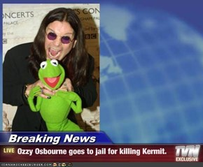 Breaking News - Ozzy Osbourne goes to jail for killing Kermit.