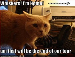Whiskers! I'm Home!     ------------>  um that will be the end of our tour