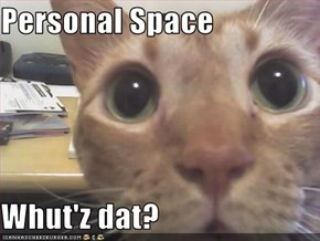 Personal Space  Whut'z dat?