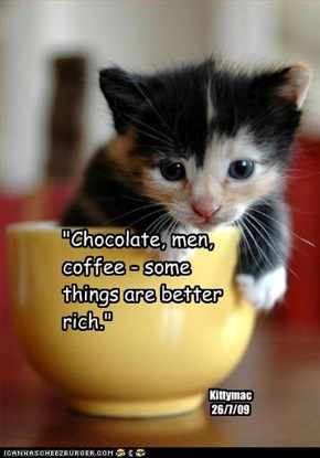 """Chocolate, men, coffee - some things are better rich."""