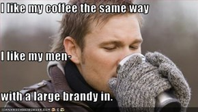 I like my coffee the same way  I like my men- with a large brandy in.