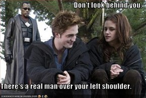 Don't look behind you.  There's a real man over your left shoulder.