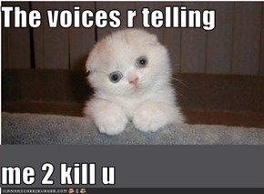 The voices r telling  me 2 kill u