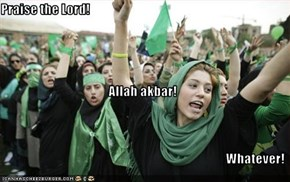 Praise the Lord! Allah akbar! Whatever!