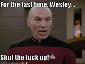For the last time, Wesley...  Shut the f**k up!