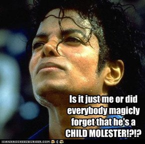 Is it just me or did everybody magicly forget that he's a CHILD MOLESTER!?!?
