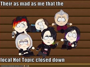 Their as mad as me that the  local Hot Topic closed down