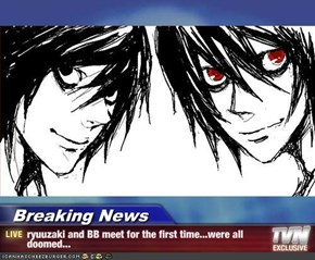 Breaking News - ryuuzaki and BB meet for the first time...were all doomed...