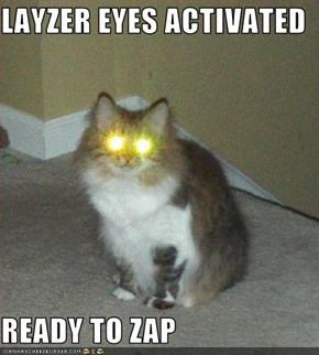 LAYZER EYES ACTIVATED  READY TO ZAP