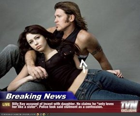 "Breaking News - Billy Ray accused of incest with daughter. He claims he ""only loves her like a sister"". Police took said statment as a confession."