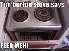 Tim burton stove says  FEED MEH!