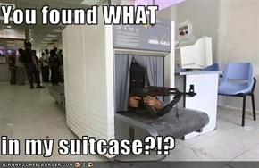 You found WHAT   in my suitcase?!?
