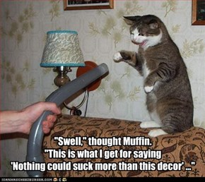 """Swell,"" thought Muffin.   ""This is what I get for saying  'Nothing could suck more than this decor' ..."""