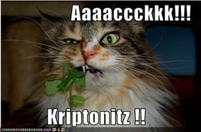 Aaaaccckkk!!!  Kriptonitz !!