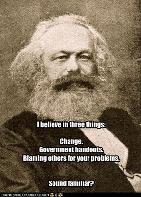 I believe in three things:  Change. Government handouts. Blaming others for your problems.   Sound familiar?