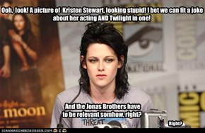 Ooh,  look! A picture of  Kristen Stewart, looking stupid! I bet we can fit a joke  about her acting AND Twilight in one!