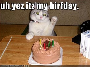 uh,yez,itz my birfday.