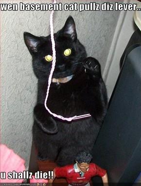 wen basement cat pullz diz lever...  u shallz die!!