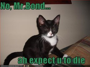 No, Mr.Bond...  ah expect u to die