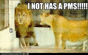 I NOT HAS A PMS!!!!!