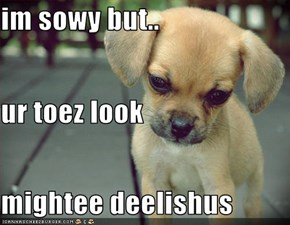 im sowy but.. ur toez look mightee deelishus