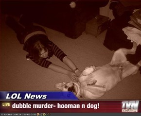 LOL News - dubble murder- hooman n dog!