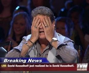 Breaking News - David Hasselhoff just realized he is David Hasselhoff.