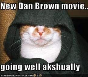 New Dan Brown movie....  going well akshually