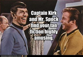 Captain Kirk and Mr. Spock find your fan fiction highly amusing.