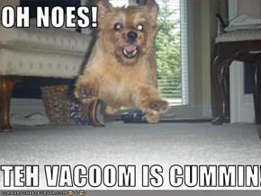 OH NOES!  TEH VACOOM IS CUMMIN!