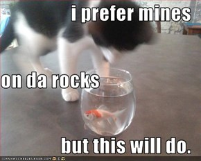 i prefer mines on da rocks but this will do.