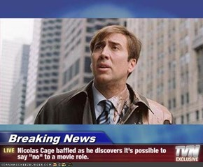 "Breaking News - Nicolas Cage baffled as he discovers it's possible to say ""no"" to a movie role."