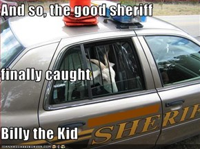 And so, the good sheriff finally caught Billy the Kid