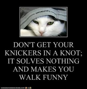 DON'T GET YOUR KNICKERS IN A KNOT; IT SOLVES NOTHING AND MAKES YOU WALK FUNNY