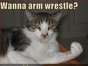 Wanna arm wrestle?