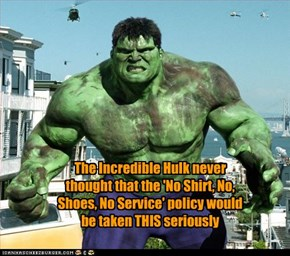 The Incredible Hulk never thought that the 'No Shirt, No, Shoes, No Service' policy would be taken THIS seriously